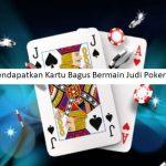 Tips Mendapatkan Kartu Bagus Bermain Judi Poker Online